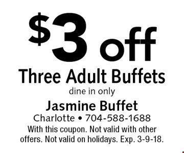 $3 off Three Adult Buffets dine in only. With this coupon. Not valid with other offers. Not valid on holidays. Exp. 3-9-18.