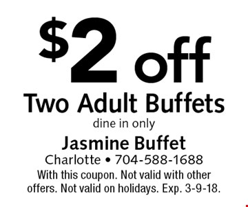 $2 off Two Adult Buffets dine in only. With this coupon. Not valid with other offers. Not valid on holidays. Exp. 3-9-18.