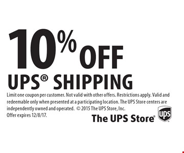 10% Off UPS Shipping. Limit one coupon per customer. Not valid with other offers. Restrictions apply. Valid and redeemable only when presented at a participating location. The UPS Store centers are independently owned and operated. 2015 The UPS Store, Inc. Offer expires 12/8/17.