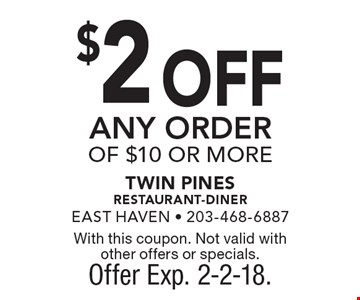 $2 OFF ANY ORDER OF $10 OR MORE. With this coupon. Not valid with other offers or specials. Offer Exp. 2-2-18.