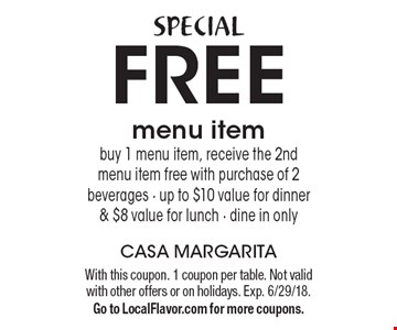 SPECIAL FREE menu item buy 1 menu item, receive the 2nd menu item free with purchase of 2 beverages - up to $10 value for dinner & $8 value for lunch - dine in only. With this coupon. 1 coupon per table. Not valid with other offers or on holidays. Exp. 6/29/18. Go to LocalFlavor.com for more coupons.