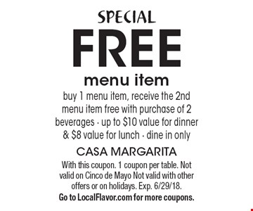 SPECIAL FREE menu item buy 1 menu item, receive the 2nd menu item free with purchase of 2 beverages - up to $10 value for dinner & $8 value for lunch - dine in only. With this coupon. 1 coupon per table. Not valid on Cinco de Mayo Not valid with other offers or on holidays. Exp. 6/29/18. Go to LocalFlavor.com for more coupons.
