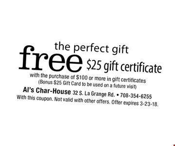 The perfect gift. Free $25 gift certificate with the purchase of $100 or more in gift certificates (Bonus $25 Gift Card to be used on a future visit). With this coupon. Not valid with other offers. Offer expires 3-23-18.