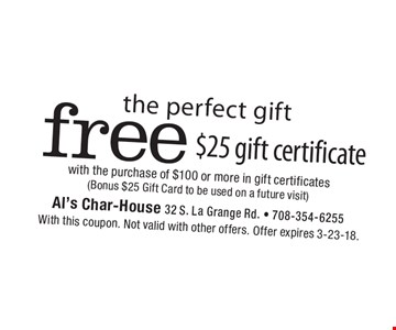 the perfect gift free $25 gift certificate with the purchase of $100 or more in gift certificates (Bonus $25 Gift Card to be used on a future visit). With this coupon. Not valid with other offers. Offer expires 3-23-18.