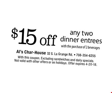 $15 off any two dinner entrees with the purchase of 2 beverages. With this coupon. Excluding sandwiches and daily specials. Not valid with other offers or on holidays. Offer expires 4-20-18.