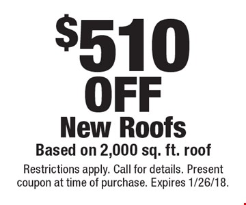 $510OFF New RoofsBased on 2,000 sq. ft. roof. Restrictions apply. Call for details. Present coupon at time of purchase. Expires 1/26/18.