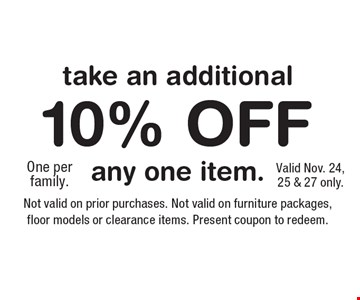 Take an additional 10% Off. One per family. Not valid on prior purchases. Not valid on furniture packages, floor models or clearance items. Present coupon to redeem. Valid Nov. 24, 25 & 27 only.
