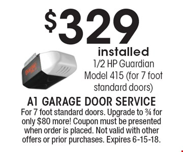 $329 installed1/2 HP Guardian Model 415 (for 7 foot standard doors). For 7 foot standard doors. Upgrade to 3/4 for only $80 more! Coupon must be presented when order is placed. Not valid with other offers or prior purchases. Expires 6-15-18.