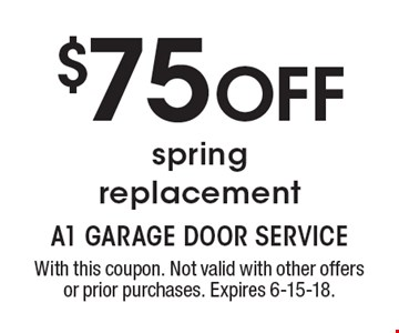 $75 OFF spring replacement. With this coupon. Not valid with other offers or prior purchases. Expires 6-15-18.