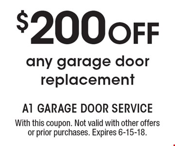 $200 OFF any garage door replacement. With this coupon. Not valid with other offers or prior purchases. Expires 6-15-18.