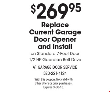 $269.95 Replace Current Garage Door Opener and Installon Standard 7-Foot Door1/2 HP Guardian Belt Drive. With this coupon. Not valid with other offers or prior purchases. Expires 3-30-18.