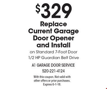 $329 Replace Current Garage Door Opener and Install on Standard 7-Foot Door1/2 HP Guardian Belt Drive. With this coupon. Not valid with other offers or prior purchases. Expires 6-1-18.
