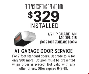 Replace existing opener for $329 installed 1/2 hp guardian model 415 (for 7 foot standard doors). For 7 foot standard doors. Upgrade to 3/4 for only $80 more! Coupon must be presented when order is placed. Not valid with any other offers. Offer expires 6-8-18.