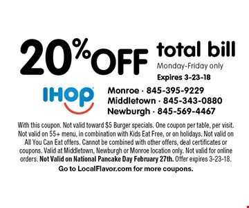 20%off total bill Monday-Friday only Expires 3-23-18. With this coupon. Not valid toward $5 Burger specials. One coupon per table, per visit. Not valid on 55+ menu, in combination with Kids Eat Free, or on holidays. Not valid on All You Can Eat offers. Cannot be combined with other offers, deal certificates or coupons. Valid at Middletown, Newburgh or Monroe location only. Not valid for online orders. Not Valid on National Pancake Day February 27th. Offer expires 3-23-18. Go to LocalFlavor.com for more coupons.