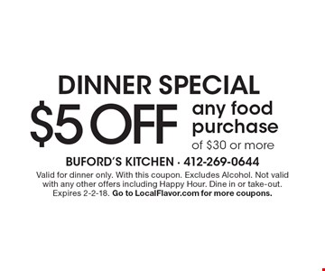 Dinner Special $5 Off any food purchase of $30 or more. Valid for dinner only. With this coupon. Excludes Alcohol. Not valid with any other offers including Happy Hour. Dine in or take-out. Expires 2-2-18. Go to LocalFlavor.com for more coupons.