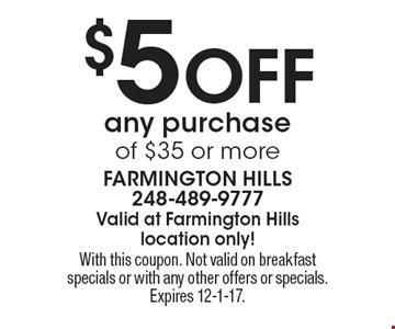 $5 Off any purchase of $35 or more. With this coupon. Not valid on breakfast specials or with any other offers or specials. Expires 12-1-17.
