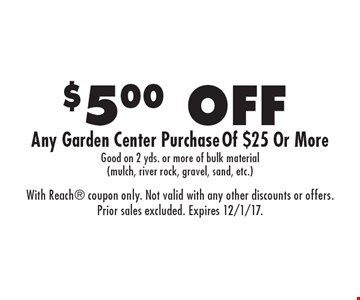 $5.00 OFF Any Garden Center Purchase Of $25 Or More Good on 2 yds. or more of bulk material (mulch, river rock, gravel, sand, etc.). With Reach coupon only. Not valid with any other discounts or offers. Prior sales excluded. Expires 12/1/17.