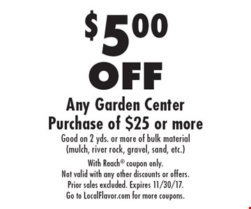 $5.00 OFF Any Garden Center Purchase of $25 or more Good on 2 yds. or more of bulk material (mulch, river rock, gravel, sand, etc.). With Reach coupon only. Not valid with any other discounts or offers. Prior sales excluded. Expires 11/30/17. Go to LocalFlavor.com for more coupons.