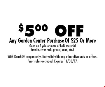$5.00 OFF Any Garden Center Purchase Of $25 Or More. Good on 2 yds. or more of bulk material (mulch, river rock, gravel, sand, etc.). With Reach coupon only. Not valid with any other discounts or offers. Prior sales excluded. Expires 11/30/17.