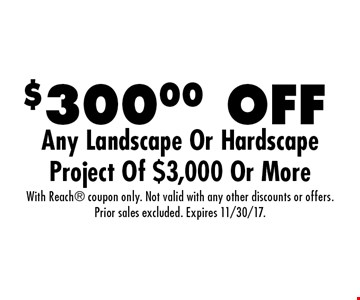 $300.00 OFF Any Landscape Or Hardscape Project Of $3,000 Or More. With Reach coupon only. Not valid with any other discounts or offers. Prior sales excluded. Expires 11/30/17.