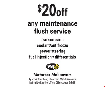$20 off any maintenance flush service. Transmission coolant/antifreeze power steering fuel injection - differentials. By appointment only. Most cars. With this coupon Not valid with other offers. Offer expires 6/8/18.