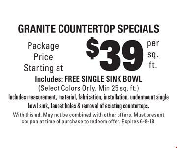 $39 per sq. ft. granite countertop specials Includes: FREE SINGLE SINK BOWL (Select Colors Only. Min 25 sq. ft.)Includes measurement, material, fabrication, installation, undermount single bowl sink, faucet holes & removal of existing countertops.. With this ad. May not be combined with other offers. Must present coupon at time of purchase to redeem offer. Expires 6-8-18.