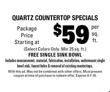 $59 per sq. ft.Quartz countertop specials (Select Colors Only. Min 25 sq. ft.)FREE SINGLE SINK BOWL Includes measurement, material, fabrication, installation, undermount single bowl sink, faucet holes & removal of existing countertops.. With this ad. May not be combined with other offers. Must present coupon at time of purchase to redeem offer. Expires 9-7-18.