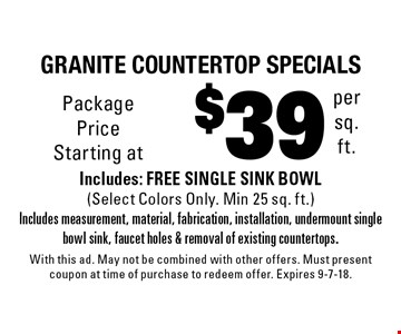 $39 per sq. ft.granite countertop specials Includes: FREE SINGLE SINK BOWL (Select Colors Only. Min 25 sq. ft.)Includes measurement, material, fabrication, installation, undermount single bowl sink, faucet holes & removal of existing countertops.. With this ad. May not be combined with other offers. Must present coupon at time of purchase to redeem offer. Expires 9-7-18.