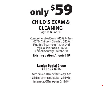 only $59 Child's Exam & Cleaning (age 14 & under) Comprehensive Exam (0150), X-Rays (0274), Children Cleaning (1120), Fluoride Treatment (1203), Oral Hygiene Instruction (1330), Complimentary Toothbrush Existing patient's fee is $79. With this ad. New patients only. Not valid for emergencies. Not valid with insurance. Offer expires 3/19/18.