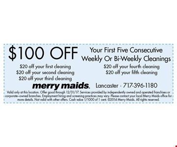 $100 Off Your First Five Consecutive Weekly Or Bi-Weekly Cleanings$20 off your first cleaning$20 off your second cleaning$20 off your third cleaning$20 off your fourth cleaning $20 off your fifth cleaning. Valid only at this location. Offer good through 12/31/17. Services provided by independently owned and operated franchises or corporate-owned branches. Employment hiring and screening practices may vary. Please contact your local Merry Maids office for more details. Not valid with other offers. Cash value 1/1000 of 1 cent. 2014 Merry Maids. All rights reserved.