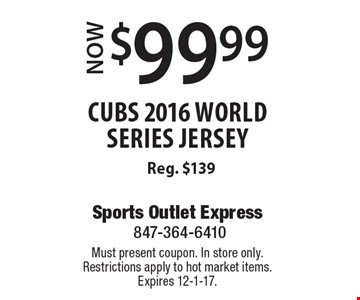 $99.99 Now cubs 2016 world series jersey Reg. $139. Must present coupon. In store only.Restrictions apply to hot market items. Expires 12-1-17.