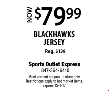 $79.99 Now blackhawks jersey Reg. $139. Must present coupon. In store only. Restrictions apply to hot market items. Expires 12-1-17.