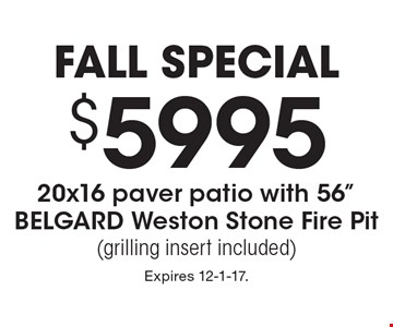 Fall special. $5995 20x16 paver patio with 56 inch Belgard Weston stone fire pit (grilling insert included). Expires 12-1-17.