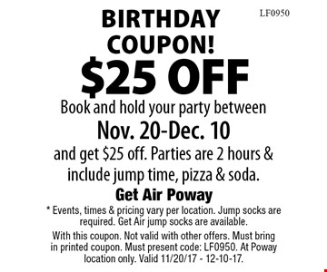 Birthday Coupon!$25 OFFBook and hold your party between Nov. 20-Dec. 10 and get $25 off. Parties are 2 hours & include jump time, pizza & soda. . * Events, times & pricing vary per location. Jump socks are required. Get Air jump socks are available. With this coupon. Not valid with other offers. Must bring in printed coupon. Must present code: LF0950. At Poway location only. Valid 11/20/17 - 12-10-17.