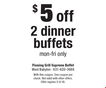 $5 off 2 dinner buffets. Mon-Fri only. With this coupon. One coupon per check. Not valid with other offers. Offer expires 3-9-18.