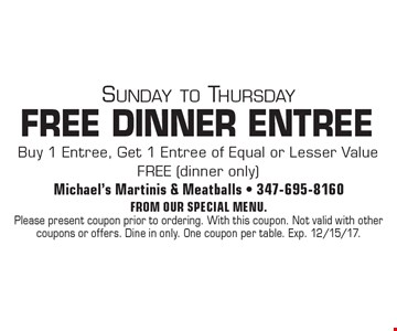 Sunday to Thursday. FREE DINNER ENTREE. Buy 1 Entree, Get 1 Entree of Equal or Lesser Value FREE (dinner only). From our special menu. Please present coupon prior to ordering. With this coupon. Not valid with other coupons or offers. Dine in only. One coupon per table. Exp. 12/15/17.