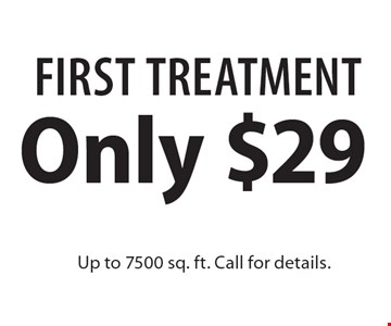 Only $29 First Treatment Up to 7500 sq. ft. Call for details.