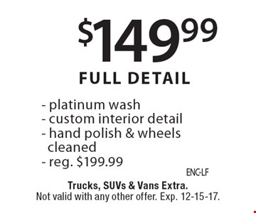 $149.99 Full Detail. Platinum wash, custom interior detail, hand polish & wheels cleaned. Reg. $199.99. Trucks, SUVs & vans extra. Not valid with any other offer. Exp. 12-15-17.