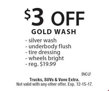 $3 off Gold Wash. Silver wash, underbody flush, tire dressing, wheels bright. Reg. $19.99. Trucks, SUVs & vans extra. Not valid with any other offer. Exp. 12-15-17.