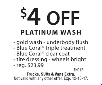 $4 off Platinum Wash. Gold wash, underbody flush, Blue Coral triple treatment, Blue Coral clear coat, tire dressing, wheels bright. Reg. $23.99. Trucks, SUVs & vans extra. Not valid with any other offer. Exp. 12-15-17.