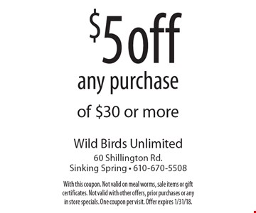 $5 off any purchase of $30 or more. With this coupon. Not valid on meal worms, sale items or gift certificates. Not valid with other offers, prior purchases or any in store specials. One coupon per visit. Offer expires 1/31/18.