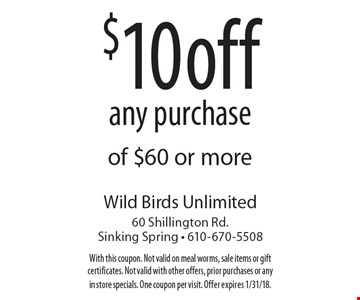 $10 off any purchase of $60 or more. With this coupon. Not valid on meal worms, sale items or gift certificates. Not valid with other offers, prior purchases or any in store specials. One coupon per visit. Offer expires 1/31/18.