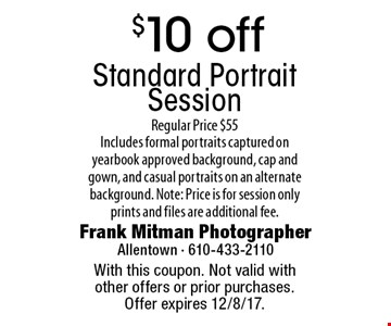 $10 off Standard Portrait Session Regular Price $55. Includes formal portraits captured on yearbook approved background, cap and gown, and casual portraits on an alternate background. Note: Price is for session only prints and files are additional fee.. With this coupon. Not valid with other offers or prior purchases. Offer expires 12/8/17.