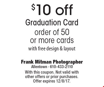 $10 off Graduation Card order of 50 or more. Cards with free design & layout. With this coupon. Not valid with other offers or prior purchases. Offer expires 12/8/17.