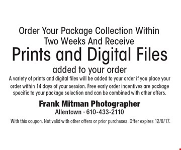 Prints and Digital Files added to your order. A variety of prints and digital files will be added to your order if you place your order within 14 days of your session. Free early order incentives are package specific to your package selection and can be combined with other offers. Order Your Package Collection Within Two Weeks And Receive. With this coupon. Not valid with other offers or prior purchases. Offer expires 12/8/17.