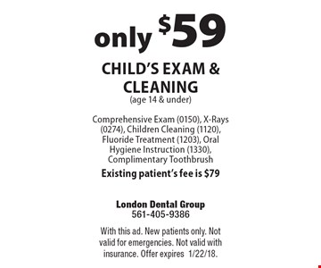 only $59 Child's Exam & Cleaning (age 14 & under) Comprehensive Exam (0150), X-Rays (0274), Children Cleaning (1120), Fluoride Treatment (1203), Oral Hygiene Instruction (1330), Complimentary Toothbrush Existing patient's fee is $79. With this ad. New patients only. Not valid for emergencies. Not valid with insurance. Offer expires1/22/18.