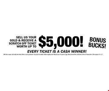 SELL US YOUR GOLD & RECEIVE A SCRATCH OFF TICKET WORTH UP TO $5,000! BONUS BUCKS! With this coupon. Not valid with other offers or prior purchases. See store for details. While supplies last. Must be over 18 years of age. Must present this certificate at time of transaction. Offer expires 12-1-17.
