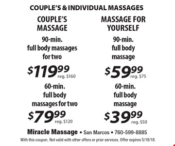 CoupLE's & Individual Massages. $39.99 60-min. full body massage reg. $50. $59.99 MASSAGE FOR YOURSELF 90-min. full body massage reg. $75. $119.99 COUPLE'S MASSAGE 90-min. full body massages for two reg. $160. $79.99 60-min. full body massages for two reg. $120.  With this coupon. Not valid with other offers or prior services. Offer expires 5/18/18.