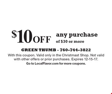 $10 Off any purchase of $30 or more. With this coupon. Valid only in the Christmast Shop. Not valid with other offers or prior purchases. Expires 12-15-17. Go to LocalFlavor.com for more coupons.