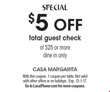 Special. $5 Off Total Guest Check Of $25 Or More. Dine in only. With this coupon. 1 coupon per table. Not valid with other offers or on holidays.  Exp. 12-1-17. Go to LocalFlavor.com for more coupons.